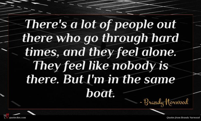 There's a lot of people out there who go through hard times, and they feel alone. They feel like nobody is there. But I'm in the same boat.