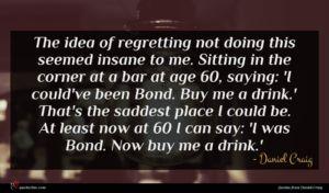 Daniel Craig quote : The idea of regretting ...