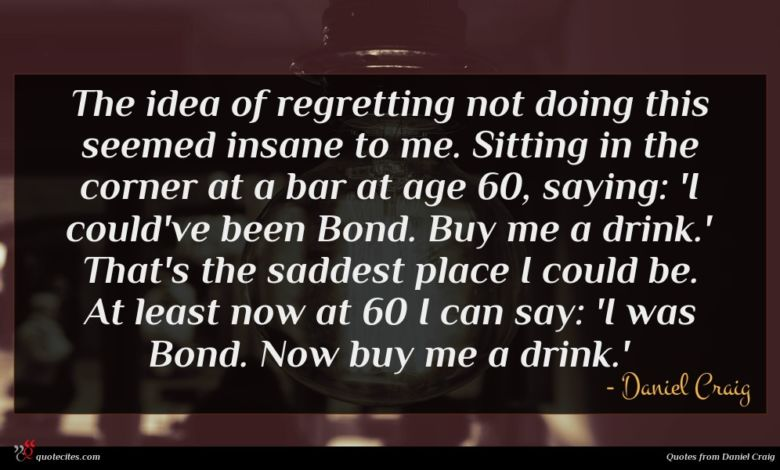 The idea of regretting not doing this seemed insane to me. Sitting in the corner at a bar at age 60, saying: 'I could've been Bond. Buy me a drink.' That's the saddest place I could be. At least now at 60 I can say: 'I was Bond. Now buy me a drink.'