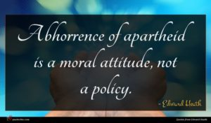 Edward Heath quote : Abhorrence of apartheid is ...