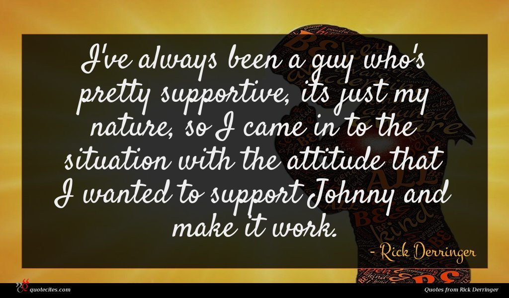 I've always been a guy who's pretty supportive, its just my nature, so I came in to the situation with the attitude that I wanted to support Johnny and make it work.