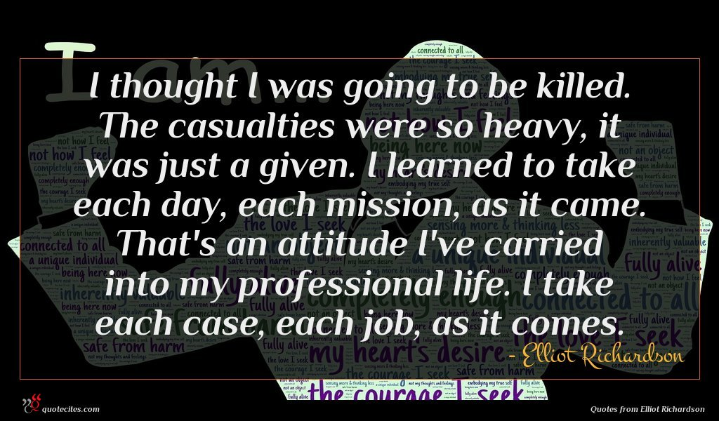 I thought I was going to be killed. The casualties were so heavy, it was just a given. I learned to take each day, each mission, as it came. That's an attitude I've carried into my professional life. I take each case, each job, as it comes.