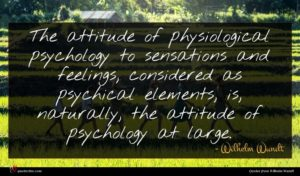Wilhelm Wundt quote : The attitude of physiological ...