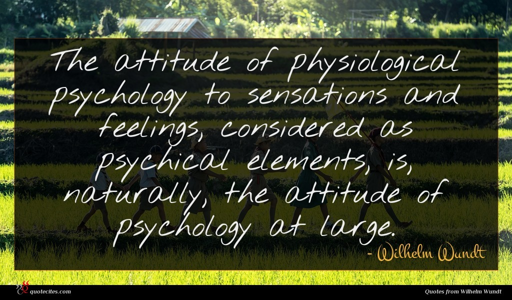 The attitude of physiological psychology to sensations and feelings, considered as psychical elements, is, naturally, the attitude of psychology at large.