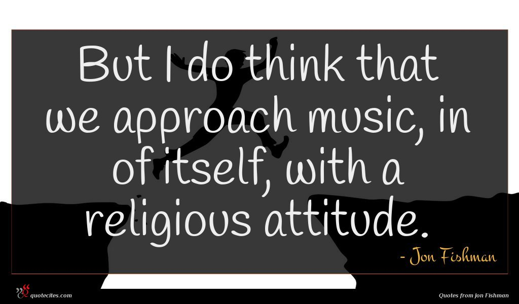 But I do think that we approach music, in of itself, with a religious attitude.