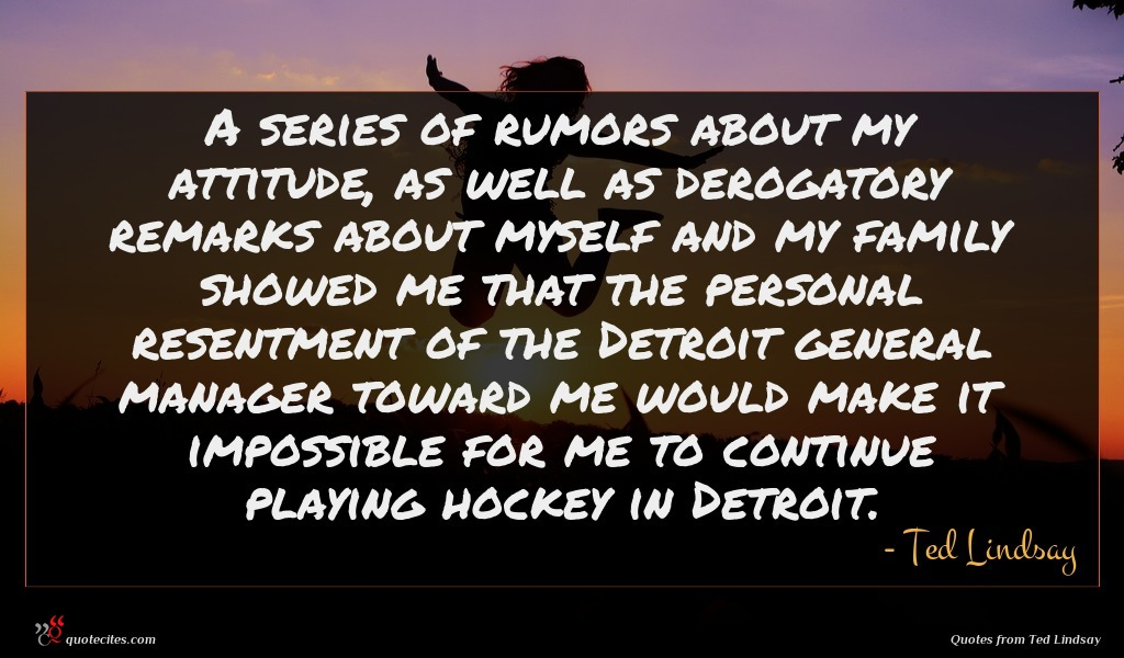 A series of rumors about my attitude, as well as derogatory remarks about myself and my family showed me that the personal resentment of the Detroit general manager toward me would make it impossible for me to continue playing hockey in Detroit.