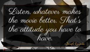 Joseph Kosinski quote : Listen whatever makes the ...