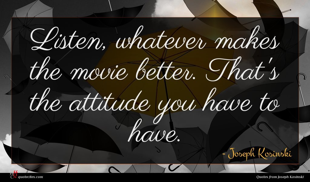 Listen, whatever makes the movie better. That's the attitude you have to have.
