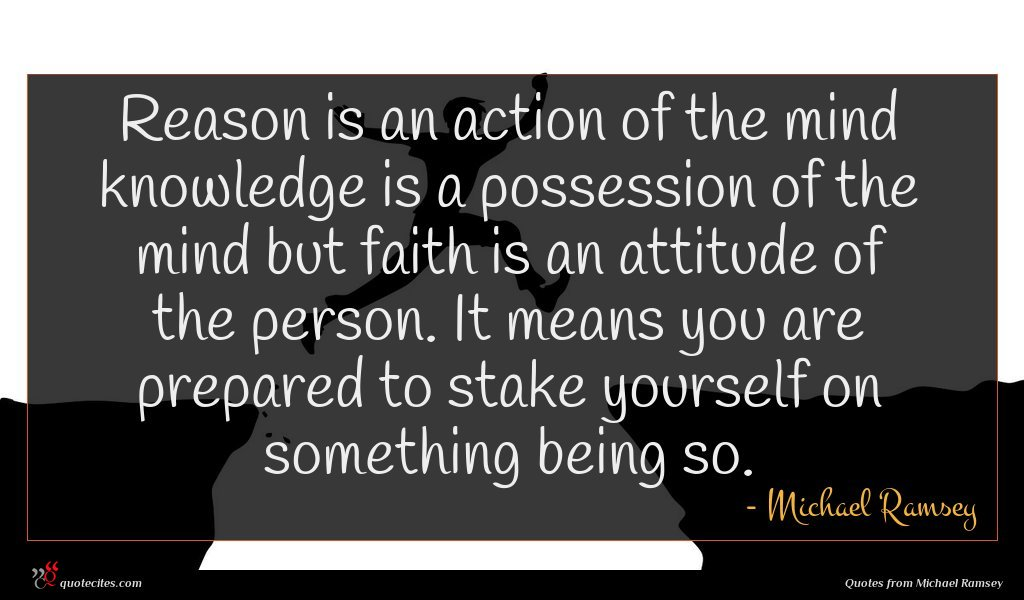 Reason is an action of the mind knowledge is a possession of the mind but faith is an attitude of the person. It means you are prepared to stake yourself on something being so.