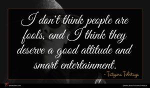 Tatyana Tolstaya quote : I don't think people ...