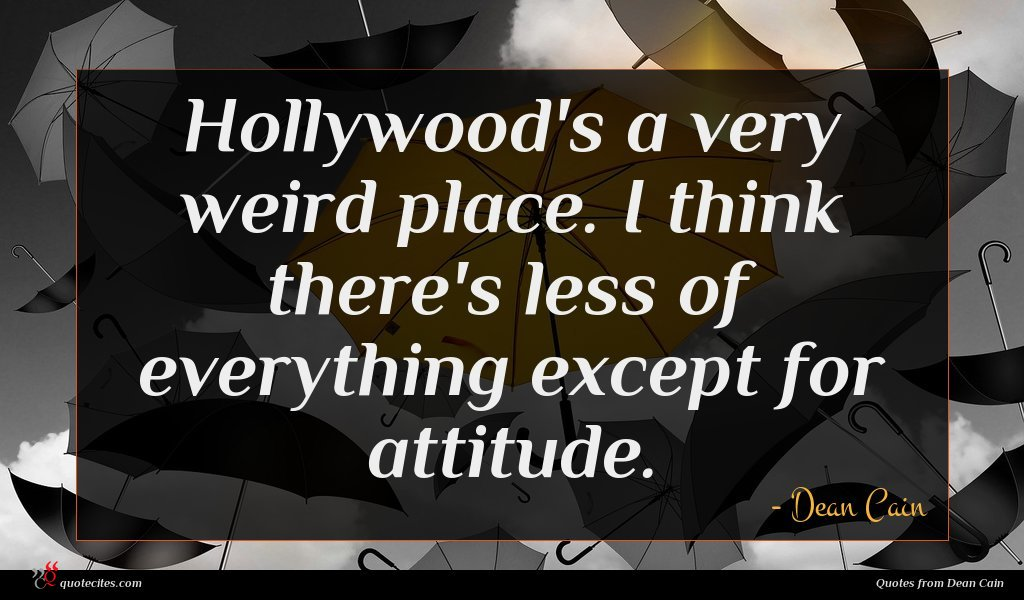 Hollywood's a very weird place. I think there's less of everything except for attitude.