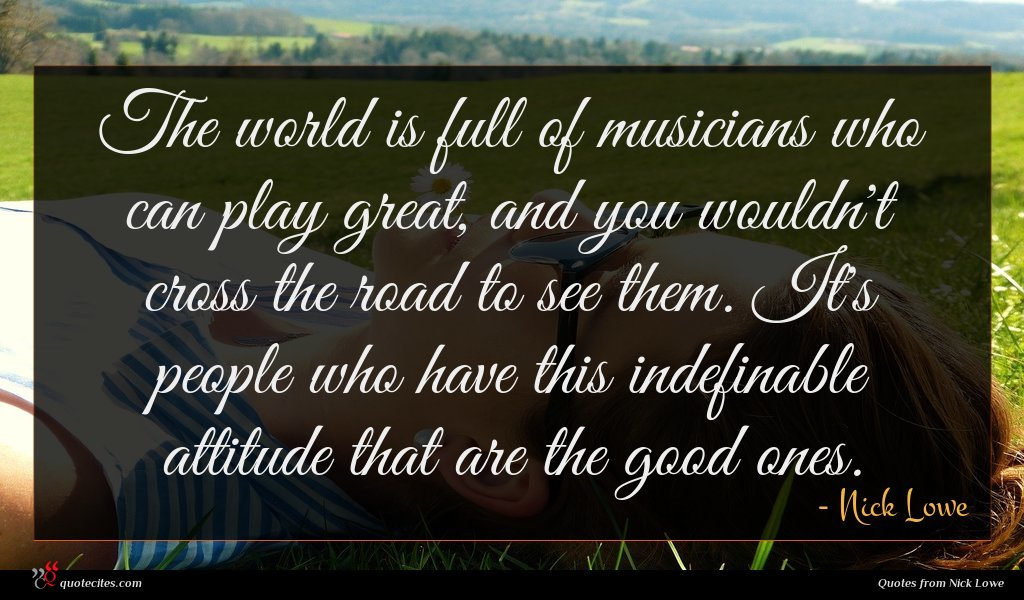 The world is full of musicians who can play great, and you wouldn't cross the road to see them. It's people who have this indefinable attitude that are the good ones.