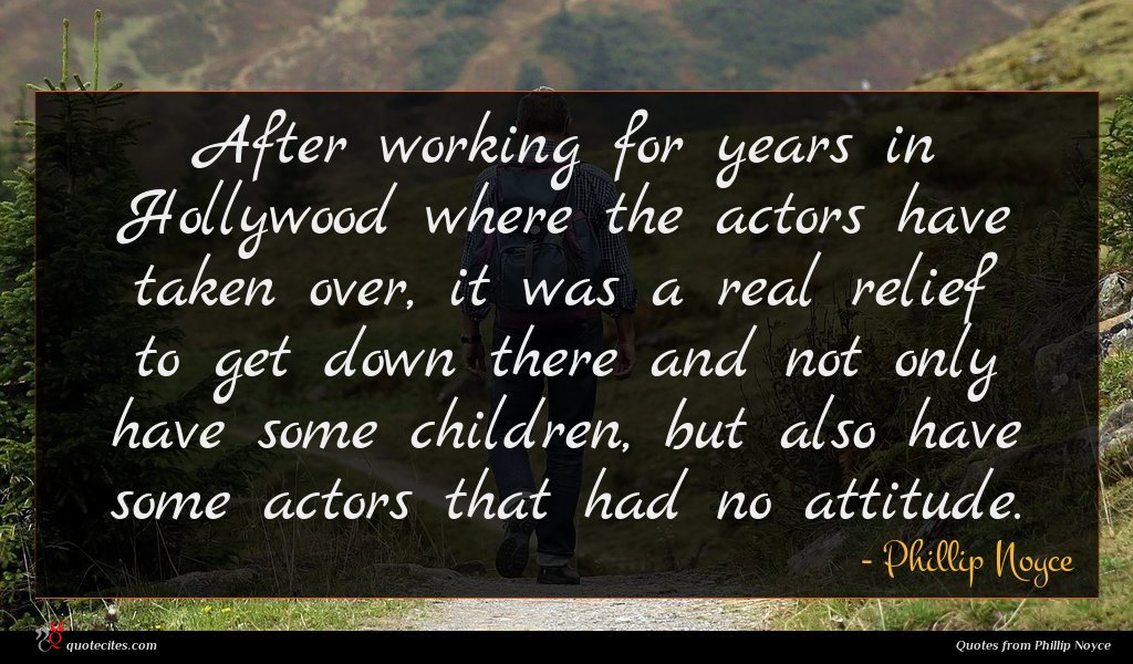 After working for years in Hollywood where the actors have taken over, it was a real relief to get down there and not only have some children, but also have some actors that had no attitude.