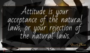 Stuart Chase quote : Attitude is your acceptance ...