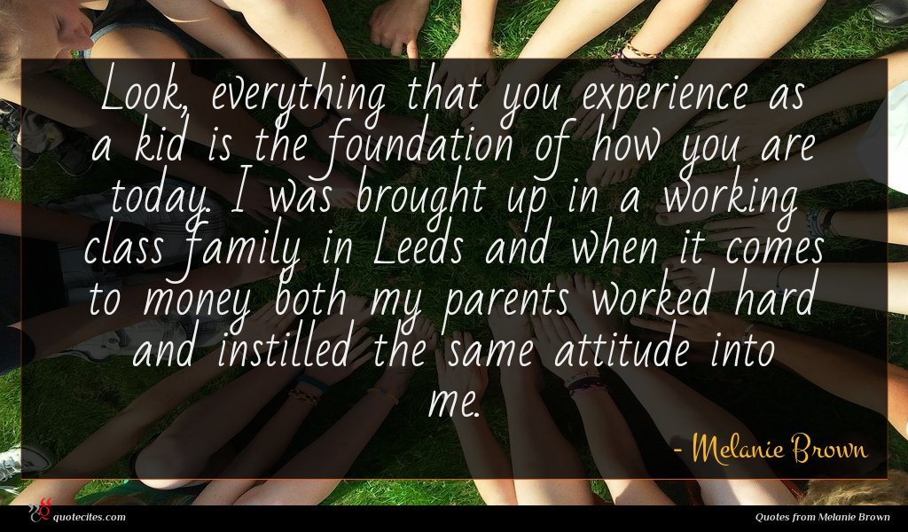 Look, everything that you experience as a kid is the foundation of how you are today. I was brought up in a working class family in Leeds and when it comes to money both my parents worked hard and instilled the same attitude into me.