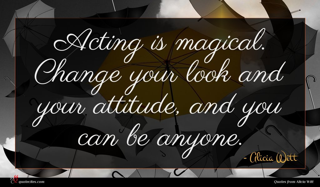 Acting is magical. Change your look and your attitude, and you can be anyone.