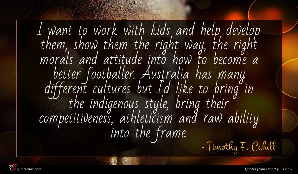 Photo of Timothy F. Cahill quote : I want to work …