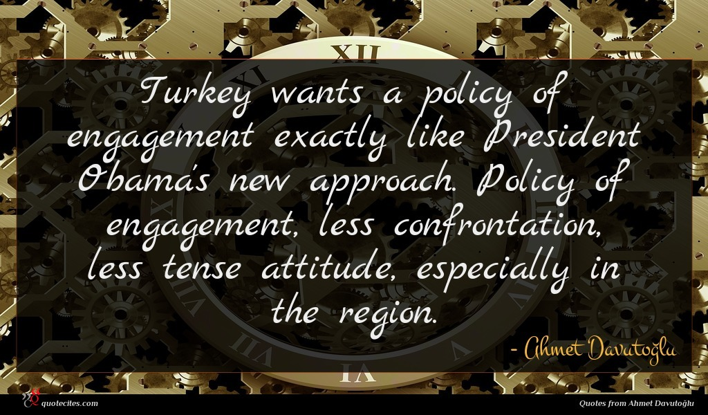 Turkey wants a policy of engagement exactly like President Obama's new approach. Policy of engagement, less confrontation, less tense attitude, especially in the region.