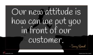 Terry Semel quote : Our new attitude is ...