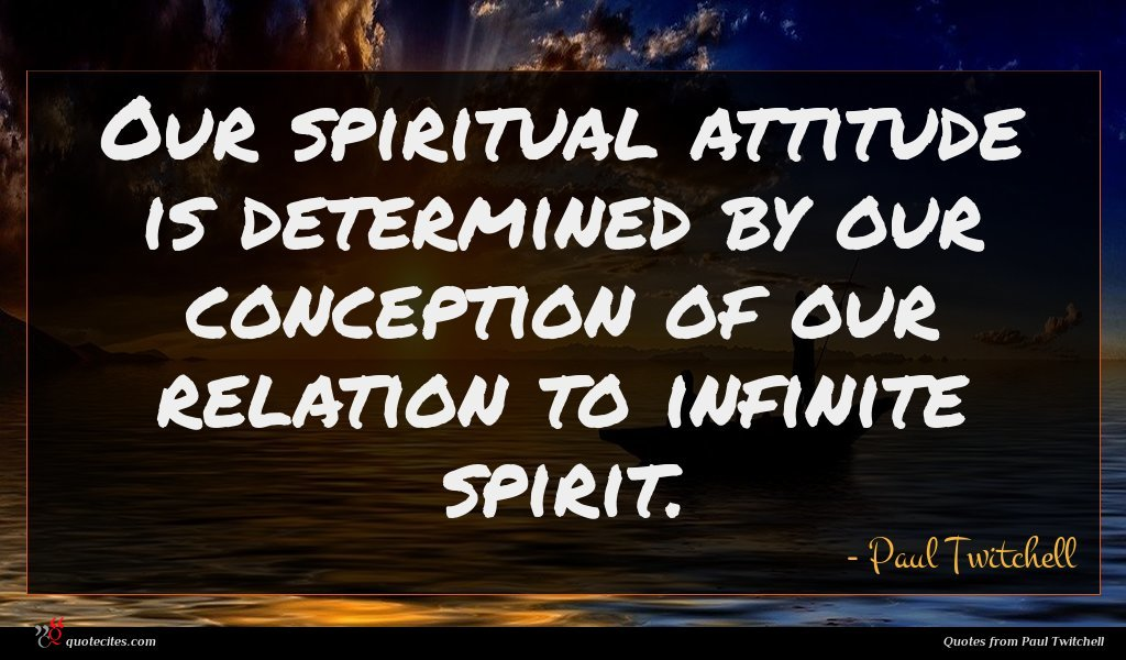 Our spiritual attitude is determined by our conception of our relation to infinite spirit.