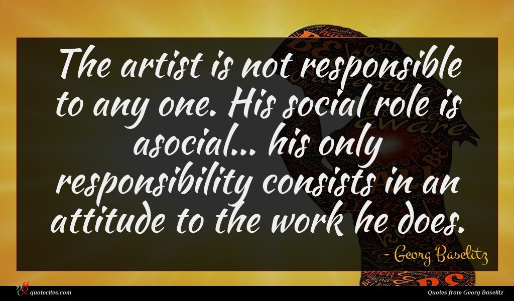 The artist is not responsible to any one. His social role is asocial... his only responsibility consists in an attitude to the work he does.
