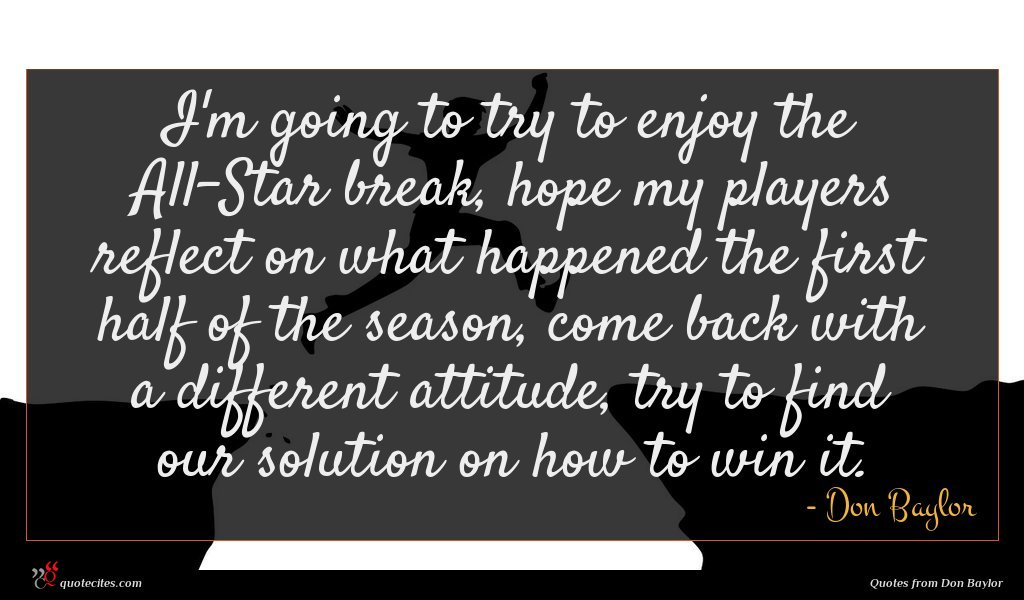 I'm going to try to enjoy the All-Star break, hope my players reflect on what happened the first half of the season, come back with a different attitude, try to find our solution on how to win it.