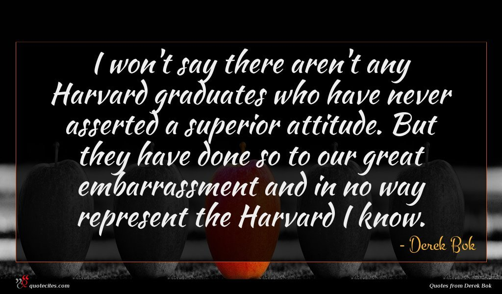 I won't say there aren't any Harvard graduates who have never asserted a superior attitude. But they have done so to our great embarrassment and in no way represent the Harvard I know.