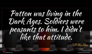 Bill Mauldin quote : Patton was living in ...
