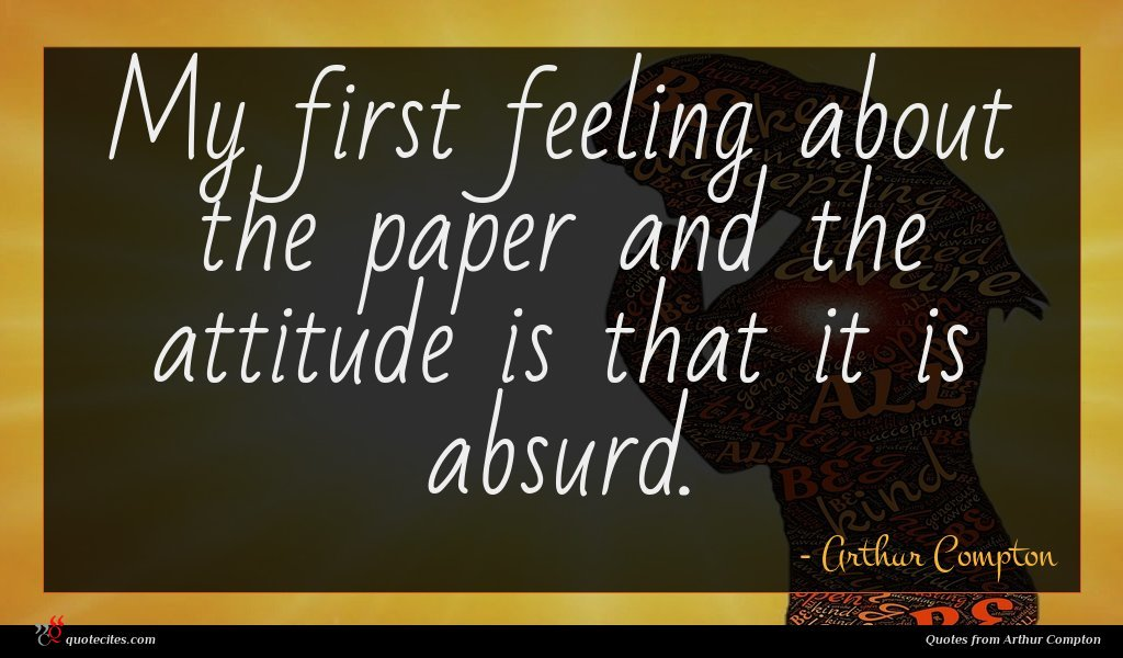 Photo of Arthur Compton quote : My first feeling about …