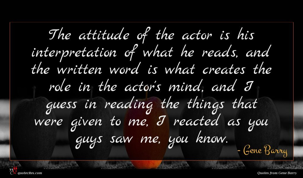 The attitude of the actor is his interpretation of what he reads, and the written word is what creates the role in the actor's mind, and I guess in reading the things that were given to me, I reacted as you guys saw me, you know.