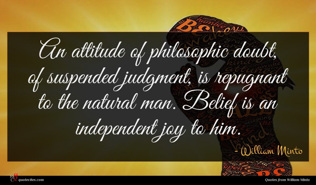 An attitude of philosophic doubt, of suspended judgment, is repugnant to the natural man. Belief is an independent joy to him.