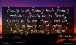 Matthew Fox quote : Beauty saves Beauty heals ...