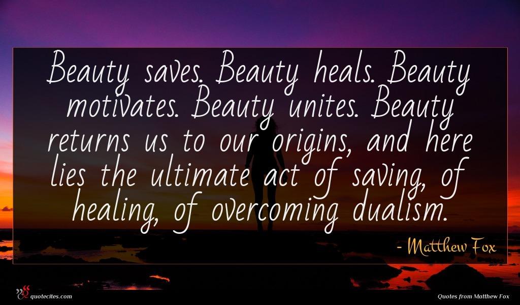 Photo of Matthew Fox quote : Beauty saves Beauty heals …
