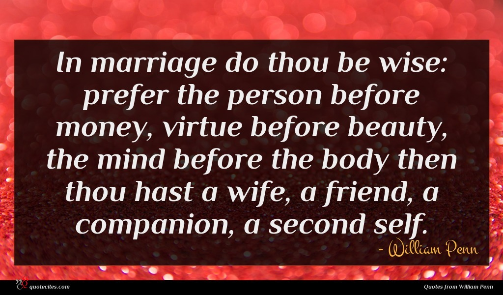 In marriage do thou be wise: prefer the person before money, virtue before beauty, the mind before the body then thou hast a wife, a friend, a companion, a second self.