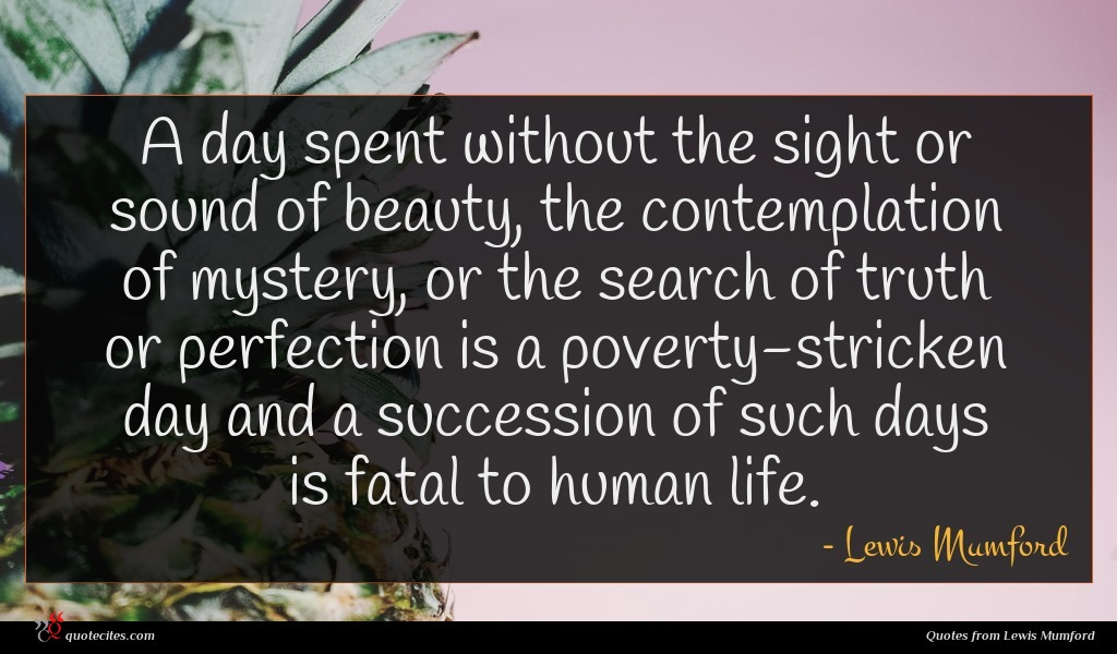 A day spent without the sight or sound of beauty, the contemplation of mystery, or the search of truth or perfection is a poverty-stricken day and a succession of such days is fatal to human life.