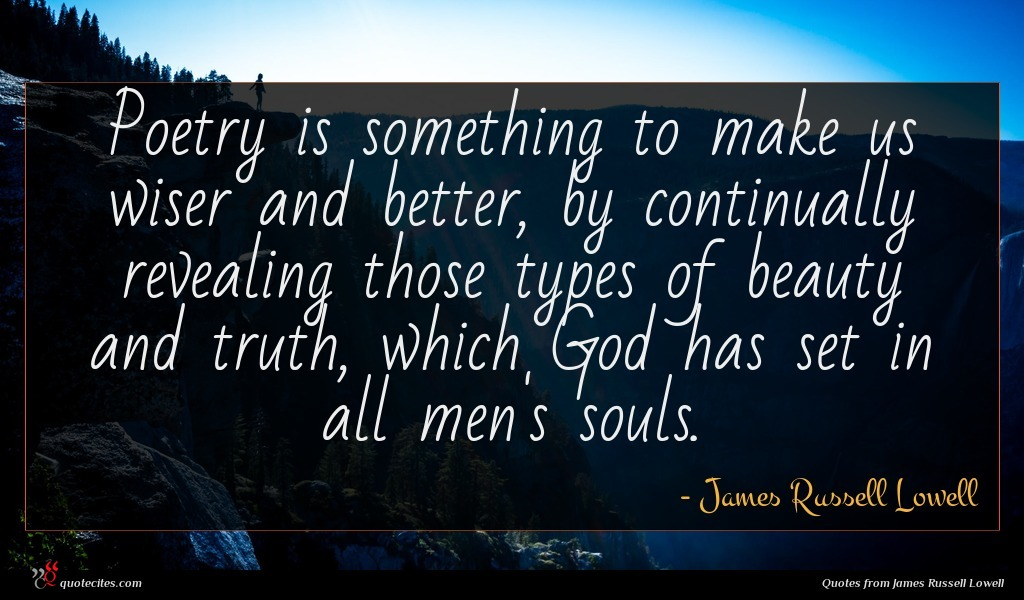 Poetry is something to make us wiser and better, by continually revealing those types of beauty and truth, which God has set in all men's souls.