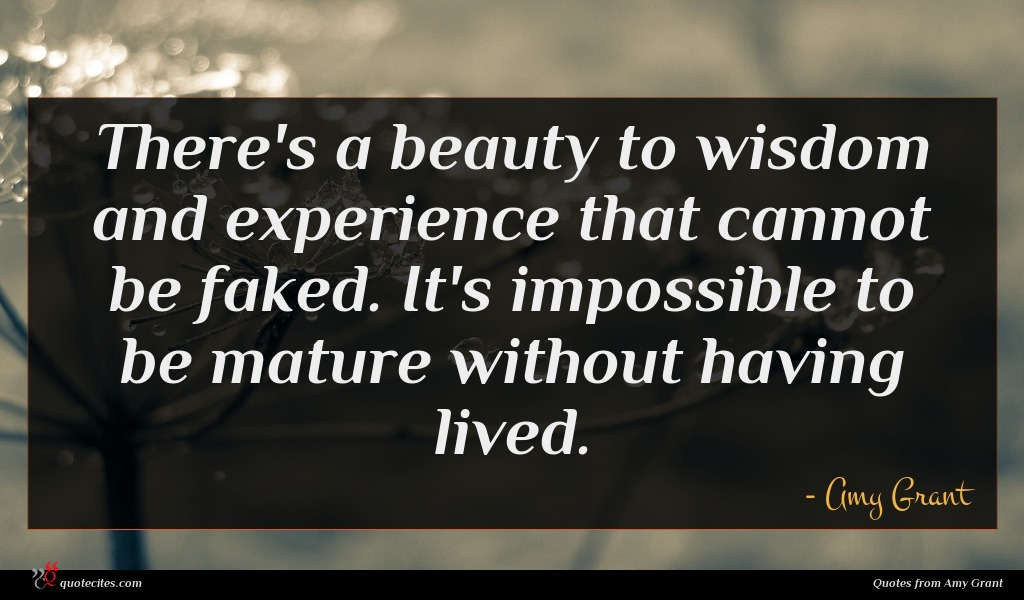 There's a beauty to wisdom and experience that cannot be faked. It's impossible to be mature without having lived.