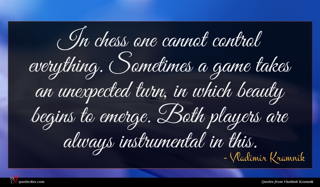 In chess one cannot control everything. Sometimes a game takes an unexpected turn, in which beauty begins to emerge. Both players are always instrumental in this.