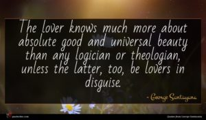 George Santayana quote : The lover knows much ...