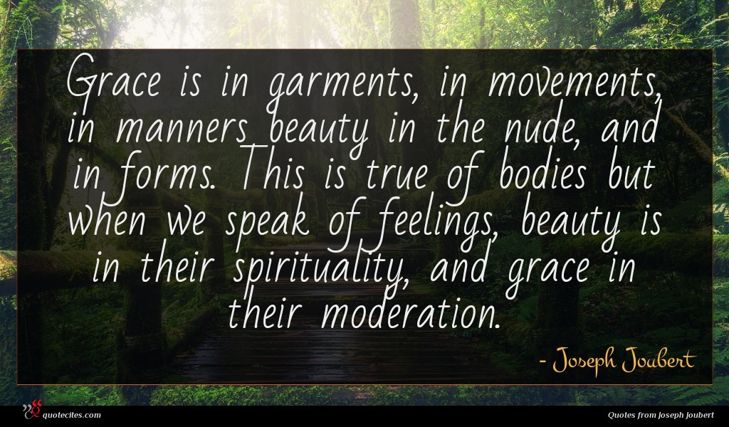 Grace is in garments, in movements, in manners beauty in the nude, and in forms. This is true of bodies but when we speak of feelings, beauty is in their spirituality, and grace in their moderation.