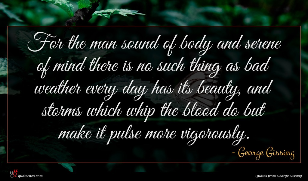 For the man sound of body and serene of mind there is no such thing as bad weather every day has its beauty, and storms which whip the blood do but make it pulse more vigorously.