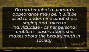 Naomi Wolf quote : No matter what a ...