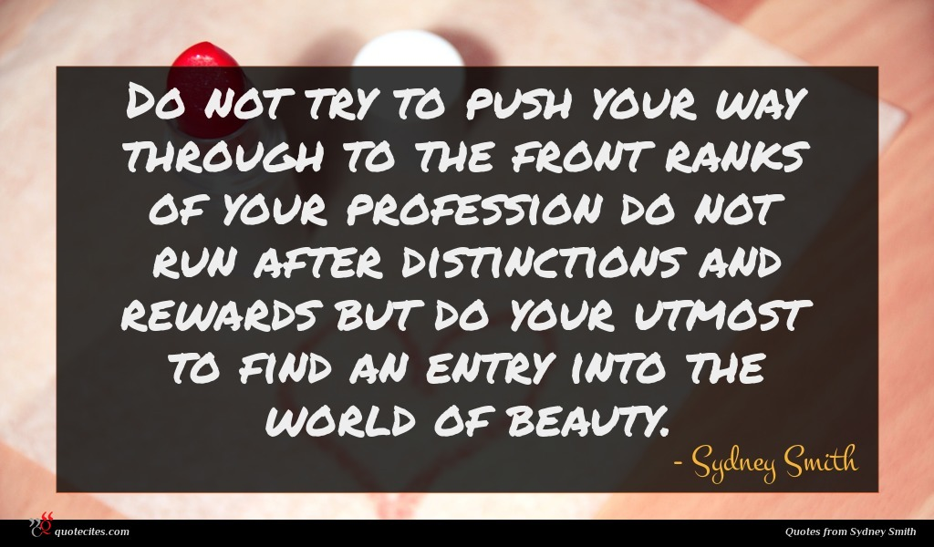 Do not try to push your way through to the front ranks of your profession do not run after distinctions and rewards but do your utmost to find an entry into the world of beauty.