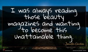 Jennifer Aniston quote : I was always reading ...