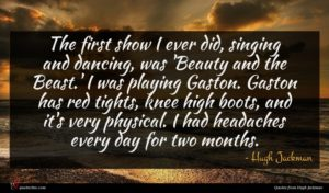 Hugh Jackman quote : The first show I ...