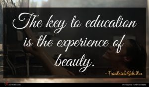 Friedrich Schiller quote : The key to education ...