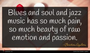 Christina Aguilera quote : Blues and soul and ...