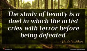 Charles Baudelaire quote : The study of beauty ...
