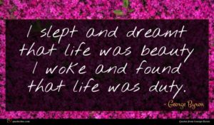 George Byron quote : I slept and dreamt ...