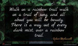 Robert Motherwell quote : Walk on a rainbow ...